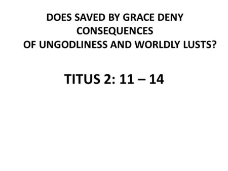 DOES SAVED BY GRACE DENY CONSEQUENCES OF UNGODLINESS AND WORLDLY LUSTS? TITUS 2: 11 – 14.
