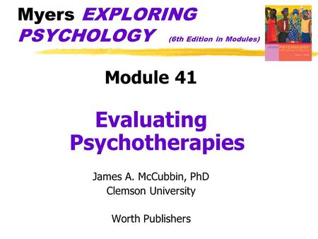 Myers EXPLORING PSYCHOLOGY (6th Edition in Modules) Module 41 Evaluating Psychotherapies James A. McCubbin, PhD Clemson University Worth Publishers.