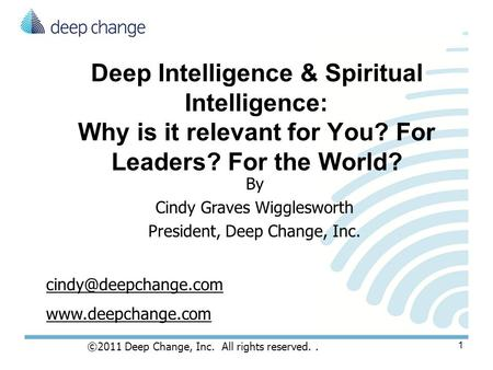 Deep Intelligence & Spiritual Intelligence: Why is it relevant for You? For Leaders? For the World? By Cindy Graves Wigglesworth President, Deep Change,