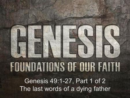 Genesis 49:1-27, Part 1 of 2 The last words of a dying father.