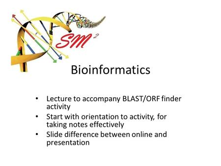 Bioinformatics Lecture to accompany BLAST/ORF finder activity Start with orientation to activity, for taking notes effectively Slide difference between.