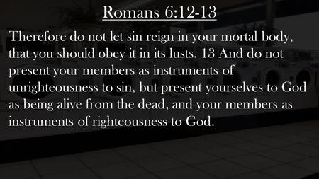 Romans 6:12-13 Therefore do not let sin reign in your mortal body, that you should obey it in its lusts. 13 And do not present your members as instruments.