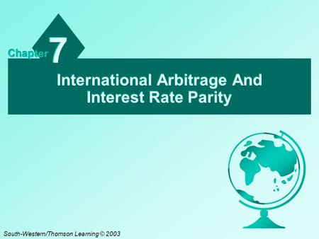 International Arbitrage And Interest Rate Parity 7 7 Chapter South-Western/Thomson Learning © 2003.