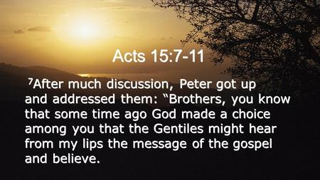 "Acts 15:7-11 7 After much discussion, Peter got up and addressed them: ""Brothers, you know that some time ago God made a choice among you that the Gentiles."