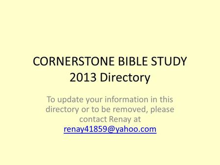 CORNERSTONE BIBLE STUDY 2013 Directory To update your information in this directory or to be removed, please contact Renay at