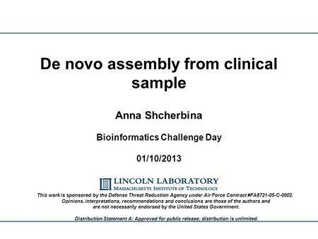 Anna Shcherbina Bioinformatics Challenge Day 01/10/2013 De novo assembly from clinical sample This work is sponsored by the Defense Threat Reduction Agency.