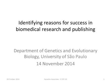 28 October 2014Ganesha Associates CC BY 3.01 Identifying reasons for success in biomedical research and publishing Department of Genetics and Evolutionary.