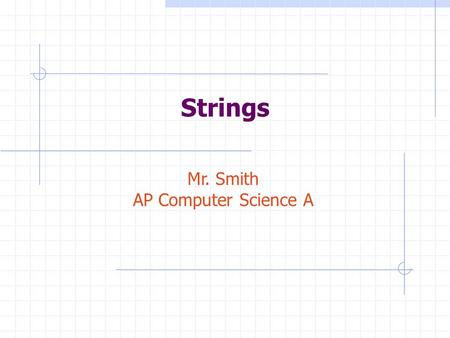 Strings Mr. Smith AP Computer Science A. What are Strings? Name some of the characteristics of strings: A string is a sequence of characters, such as.