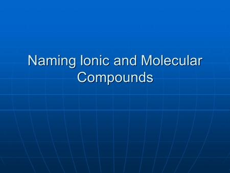 Naming Ionic and Molecular Compounds. Naming Compounds Helps get rid of the confusion that can result from inaccurately naming compounds Helps get rid.