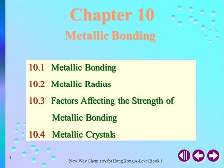 New Way Chemistry for Hong Kong A-Level Book 1 1 Chapter 10 Metallic Bonding 10.1Metallic Bonding 10.2Metallic Radius 10.3Factors Affecting the Strength.