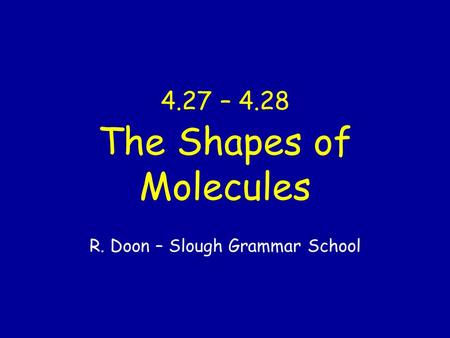 4.27 – 4.28 The Shapes of Molecules R. Doon – Slough Grammar School.