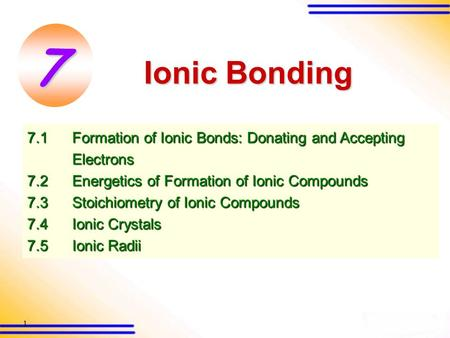1 7.1Formation of Ionic Bonds: Donating and Accepting Electrons 7.2 Energetics of Formation of Ionic Compounds 7.3 Stoichiometry of Ionic Compounds 7.4Ionic.