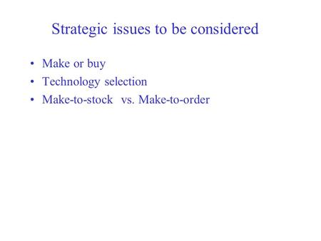 Strategic issues to be considered Make or buy Technology selection Make-to-stock vs. Make-to-order.