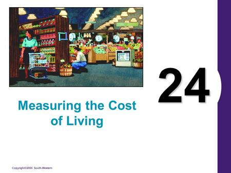 Copyright©2004 South-Western 24 Measuring the Cost of Living.