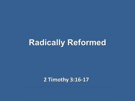 Radically Reformed 2 Timothy 3:16-17. Radically Reformed 2 Timothy 3:16-17 Two words that don't usually mingle.