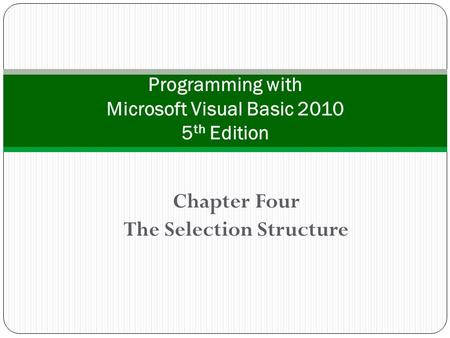 Chapter Four The Selection Structure Programming with Microsoft Visual Basic 2010 5 th Edition.