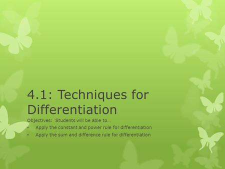 4.1: Techniques for Differentiation Objectives: Students will be able to… Apply the constant and power rule for differentiation Apply the sum and difference.