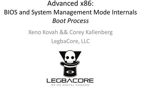Advanced x86: BIOS and System Management Mode Internals Boot Process Xeno Kovah && Corey Kallenberg LegbaCore, LLC.