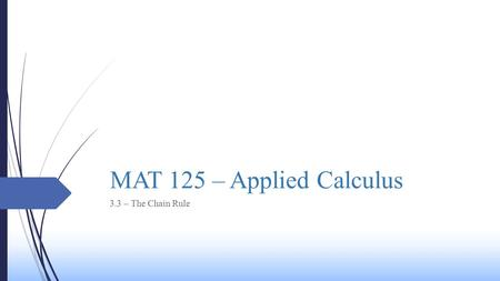 MAT 125 – Applied Calculus 3.3 – The Chain Rule Today's Class  We will be learning the following concepts today:  The Chain Rule  The Chain Rule for.