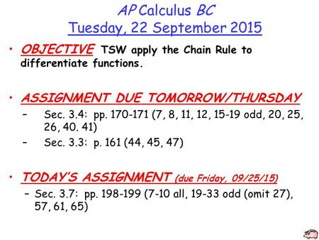 AP Calculus BC Tuesday, 22 September 2015 OBJECTIVE TSW apply the Chain Rule to differentiate functions. ASSIGNMENT DUE TOMORROW/THURSDAY –Sec. 3.4: pp.