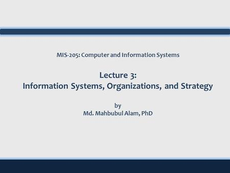MIS-205: Computer and Information Systems Lecture 3: Information Systems, Organizations, and Strategy by Md. Mahbubul Alam, PhD.
