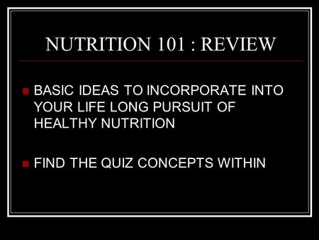 NUTRITION 101 : REVIEW BASIC IDEAS TO INCORPORATE INTO YOUR LIFE LONG PURSUIT OF HEALTHY NUTRITION FIND THE QUIZ CONCEPTS WITHIN.