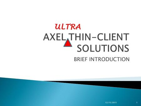 BRIEF INTRODUCTION ULTRA 12/15/20151. AXEL ULTRA THIN CLIENT TECHNOLOGY WITH: NO OPERATING SYSTEM NO LOCAL ADMINISTRATION NO VIRUS VULNERABILITY NO FEAR.
