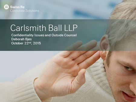 Carlsmith Ball LLP Confidentiality Issues and Outside Counsel Deborah Bjes October 22 nd, 2015.