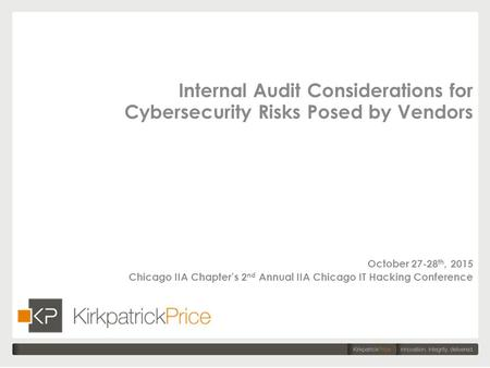 Internal Audit Considerations for Cybersecurity Risks Posed by Vendors October 27-28 th, 2015 Chicago IIA Chapter's 2 nd Annual IIA Chicago IT Hacking.