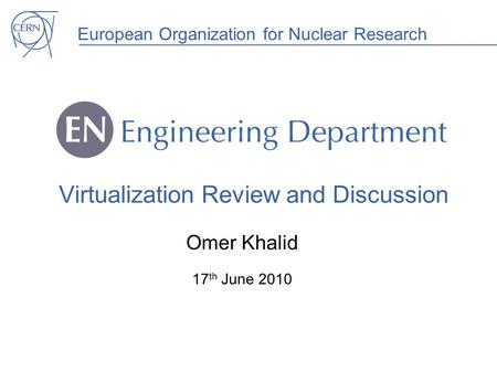 European Organization for Nuclear Research Virtualization Review and Discussion Omer Khalid 17 th June 2010.