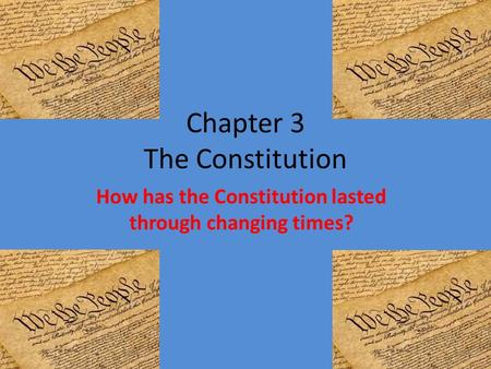 Chapter 3 The Constitution How has the Constitution lasted through changing times?