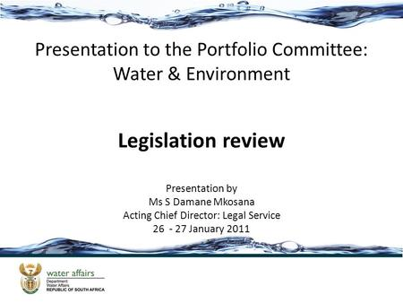 Presentation to the Portfolio Committee: Water & Environment Legislation review Presentation by Ms S Damane Mkosana Acting Chief Director: Legal Service.