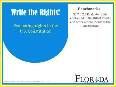 The Florida Law Related Education Association, Inc. © 2015 Benchmarks SS.7.C.2.4 Evaluate rights contained in the Bill of Rights and other amendments to.
