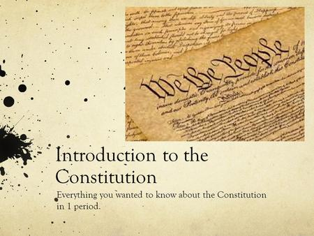 Introduction to the Constitution Everything you wanted to know about the Constitution in 1 period.