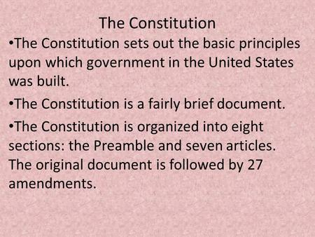 The Constitution The Constitution sets out the basic principles upon which government in the United States was built. The Constitution is a fairly brief.