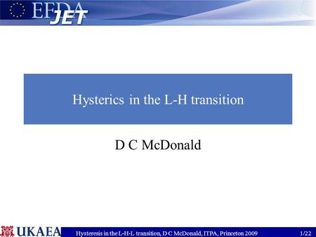 Hysteresis in the L-H-L transition, D C McDonald, ITPA, Princeton 20091/22 Hysterics in the L-H transition D C McDonald.