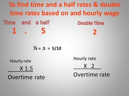 To find time and a half rates & double time rates based on and hourly wage 1. 5 ½ =.5 = 5/10 Hourly rate X 1.5 Overtime rate 2 Hourly rate X 2__ Overtime.