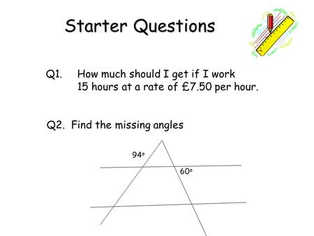 Starter Questions Q1. How much should I get if I work 15 hours at a rate of £7.50 per hour. Q2. Find the missing angles 94 o 60 o.
