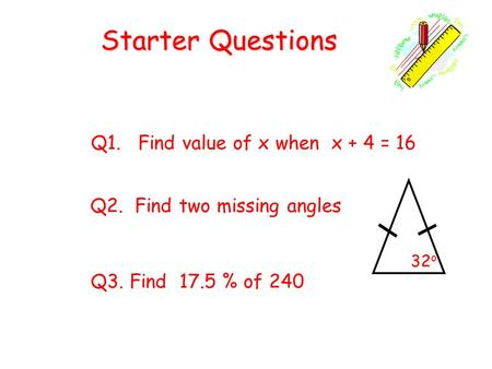Starter Questions Q1. Find value of x when x + 4 = 16 Q3. Find 17.5 % of 240 Q2. Find two missing angles 32 o.