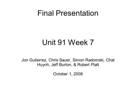 Unit 91 Week 7 Jon Gutierrez, Chris Sauer, Simon Radomski, Chat Huynh, Jeff Burton, & Robert Platt October 1, 2008 Final Presentation.