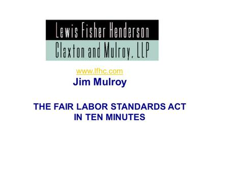 1 THE FAIR LABOR STANDARDS ACT IN TEN MINUTES www.lfhc.com Jim Mulroy.