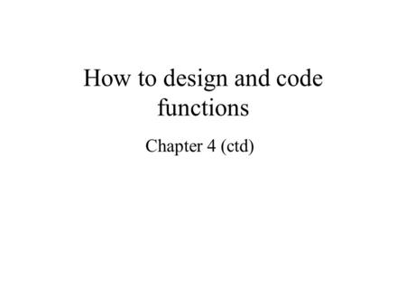 How to design and code functions Chapter 4 (ctd).