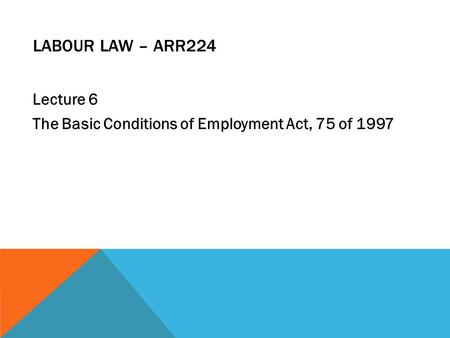 LABOUR LAW – ARR224 Lecture 6 The Basic Conditions of Employment Act, 75 of 1997.