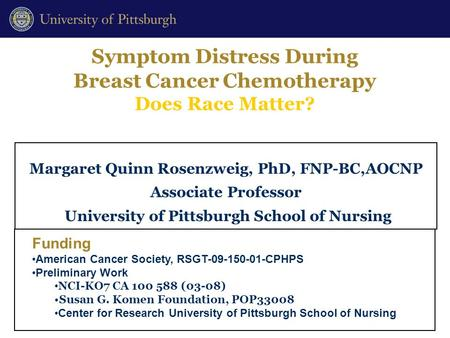 Symptom Distress During Breast Cancer Chemotherapy Does Race Matter? Margaret Quinn Rosenzweig, PhD, FNP-BC,AOCNP Associate Professor University of Pittsburgh.