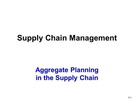 8-1 Aggregate Planning in the Supply Chain Supply Chain Management.