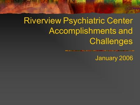 Riverview Psychiatric Center Accomplishments and Challenges January 2006.