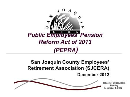 Public Employees' Pension Reform Act of 2013 (PEPRA ) San Joaquin County Employees' Retirement Association (SJCERA) December 2012 Board of Supervisors.