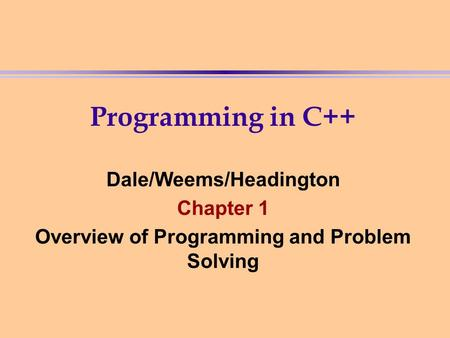 Programming in C++ Dale/Weems/Headington Chapter 1 Overview of Programming and Problem Solving.