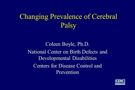 Changing Prevalence of Cerebral Palsy Coleen Boyle, Ph.D. National Center on Birth Defects and Developmental Disabilities Centers for Disease Control and.