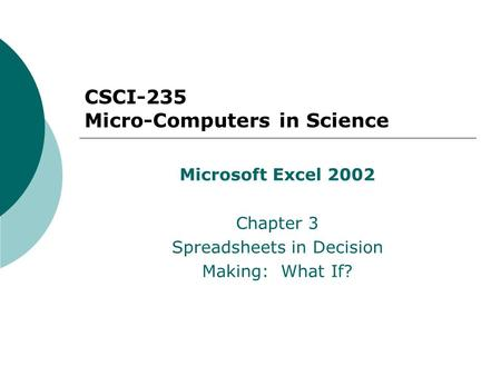 CSCI-235 Micro-Computers in Science Microsoft Excel 2002 Chapter 3 Spreadsheets in Decision Making: What If?